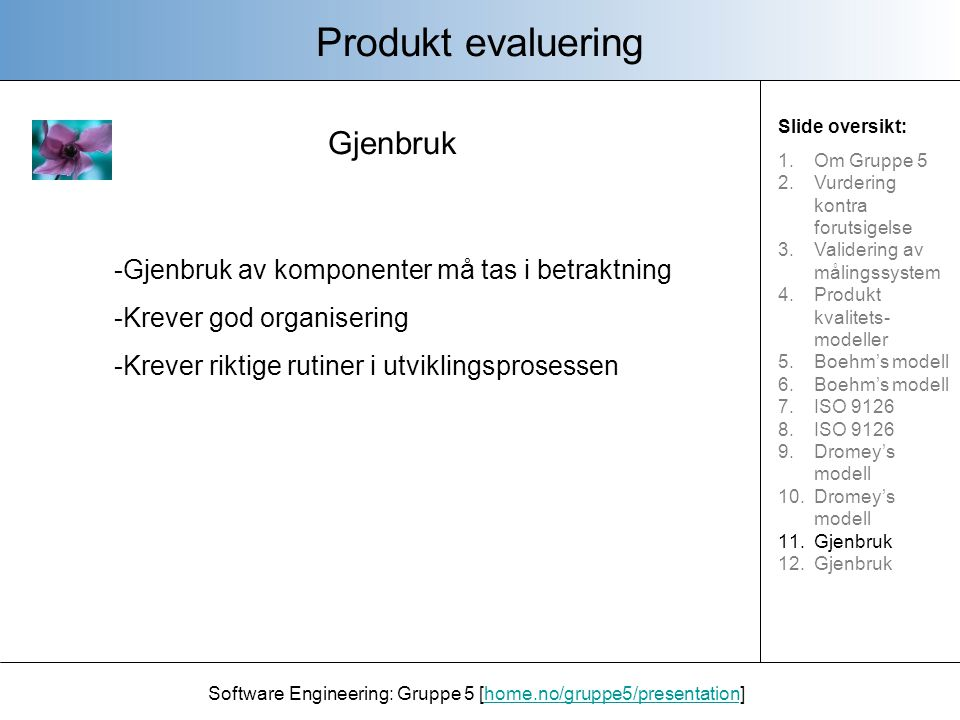 Gjenbruk Produkt evaluering Software Engineering: Gruppe 5 [home.no/gruppe5/presentation]home.no/gruppe5/presentation Slide oversikt: 1.Om Gruppe 5 2.