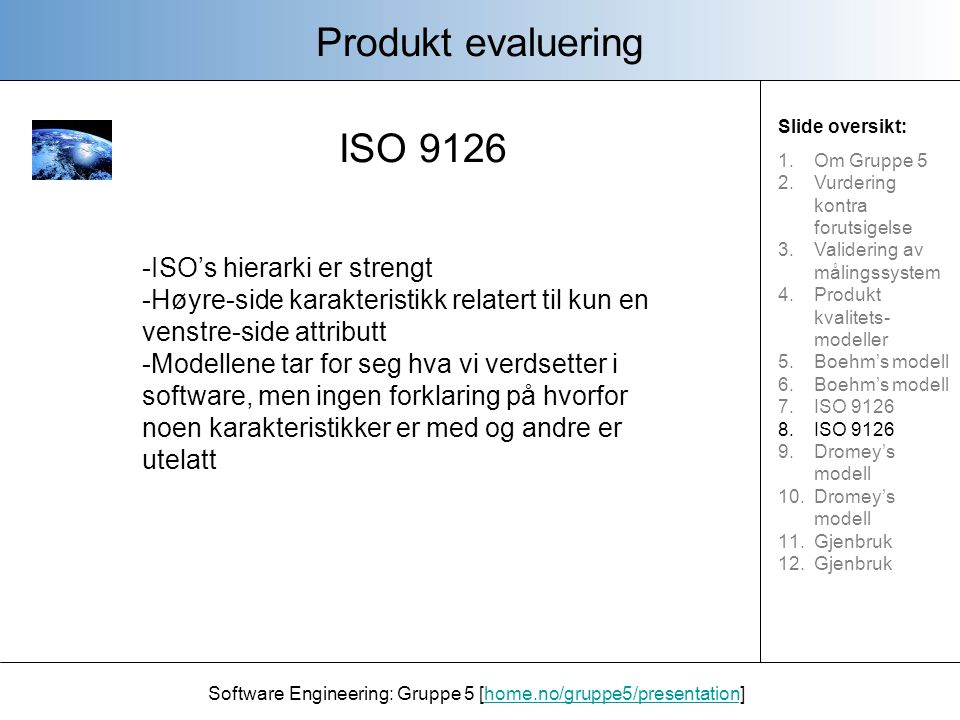 ISO 9126 Produkt evaluering Software Engineering: Gruppe 5 [home.no/gruppe5/presentation]home.no/gruppe5/presentation Slide oversikt: 1.Om Gruppe 5 2.