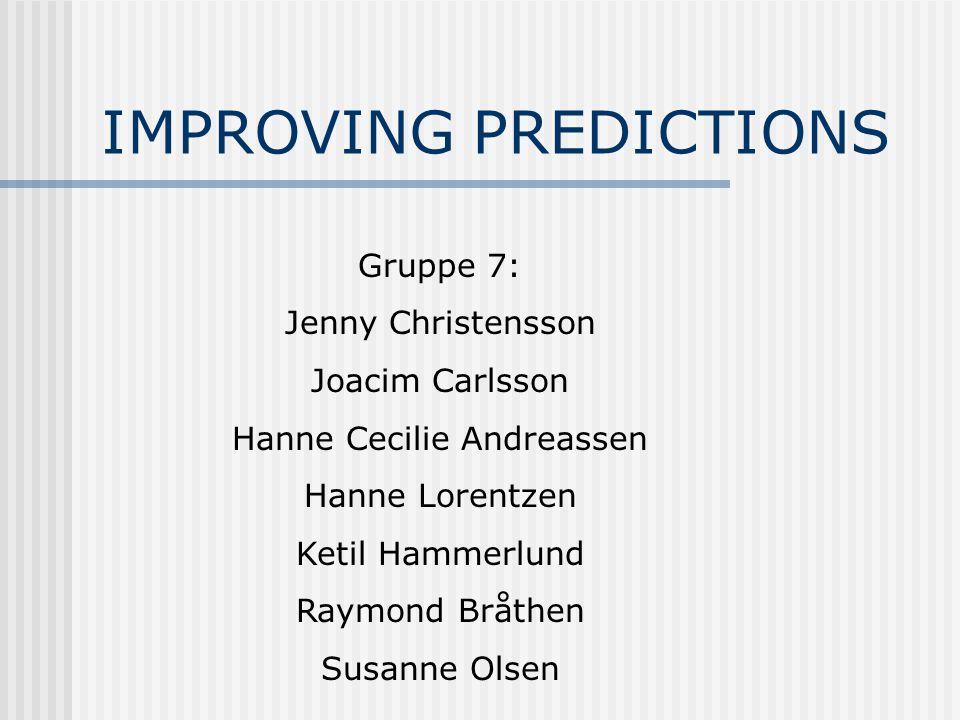 IMPROVING PREDICTIONS Gruppe 7: Jenny Christensson Joacim Carlsson Hanne Cecilie Andreassen Hanne Lorentzen Ketil Hammerlund Raymond Bråthen Susanne Olsen