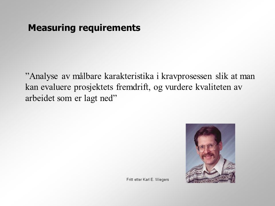 Analyse av målbare karakteristika i kravprosessen slik at man kan evaluere prosjektets fremdrift, og vurdere kvaliteten av arbeidet som er lagt ned Measuring requirements Fritt etter Karl E.