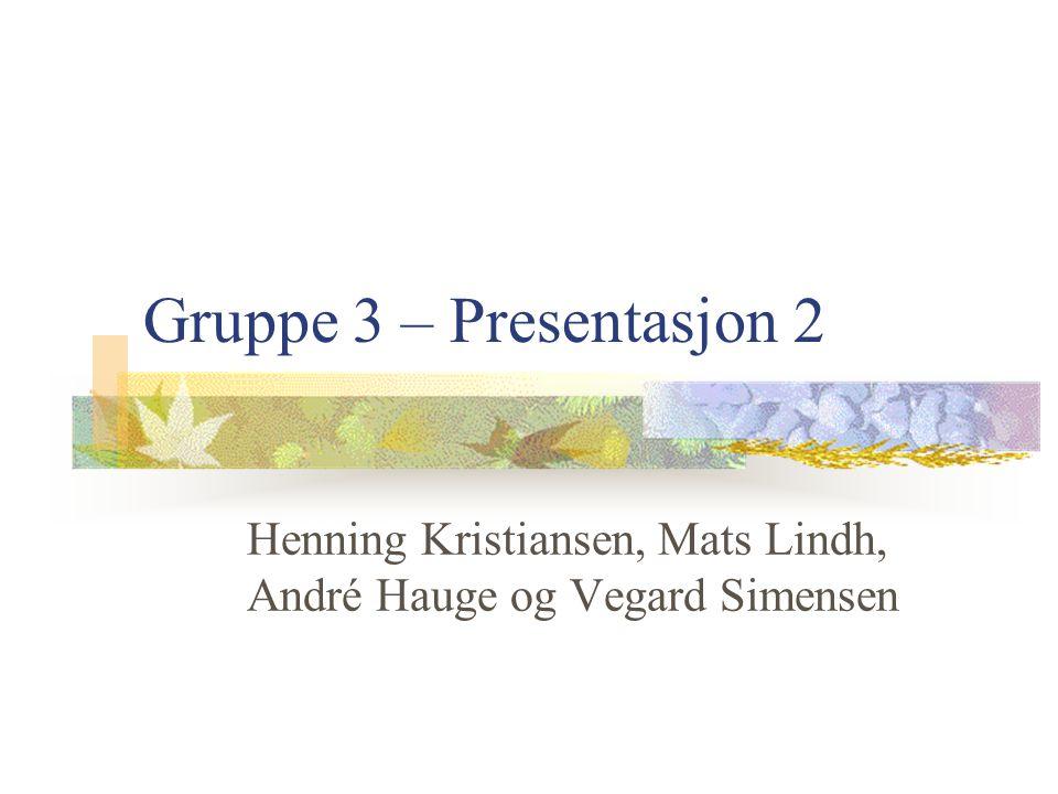 Gruppe 3 – Presentasjon 2 Henning Kristiansen, Mats Lindh, André Hauge og Vegard Simensen