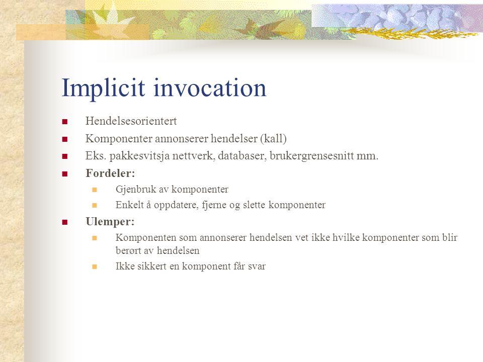 Implicit invocation Hendelsesorientert Komponenter annonserer hendelser (kall) Eks.