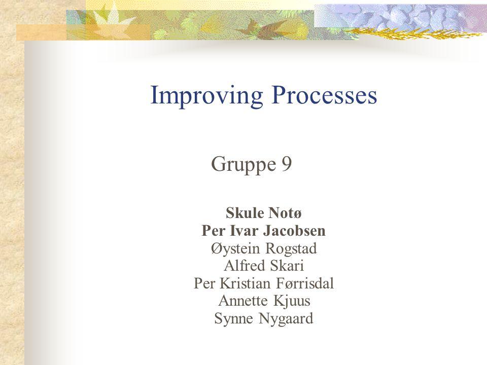 Improving Processes Gruppe 9 Skule Notø Per Ivar Jacobsen Øystein Rogstad Alfred Skari Per Kristian Førrisdal Annette Kjuus Synne Nygaard
