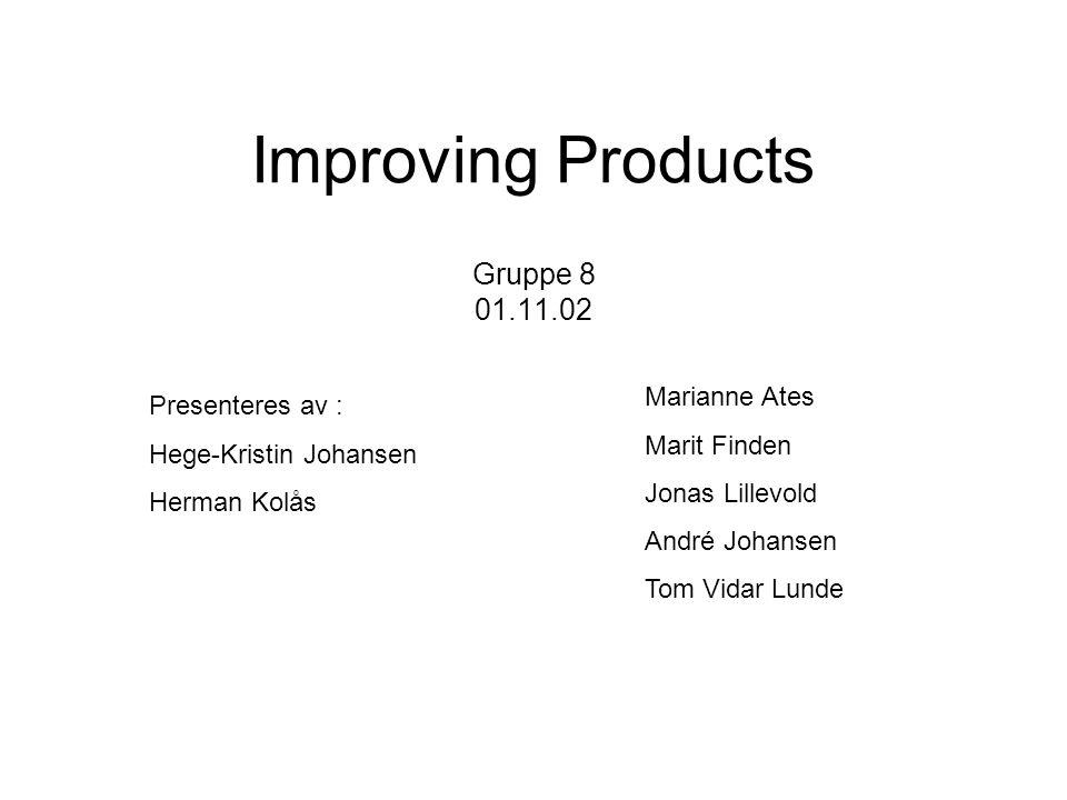 Improving Products Gruppe 8 01.11.02 Presenteres av : Hege-Kristin Johansen Herman Kolås Marianne Ates Marit Finden Jonas Lillevold André Johansen Tom