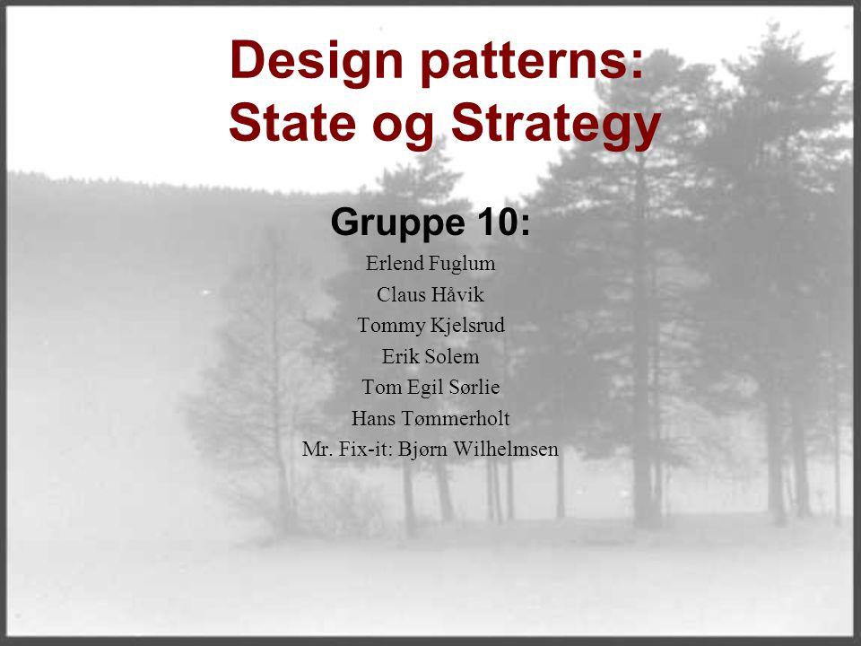 Design patterns: State og Strategy Gruppe 10: Erlend Fuglum Claus Håvik Tommy Kjelsrud Erik Solem Tom Egil Sørlie Hans Tømmerholt Mr. Fix-it: Bjørn Wi