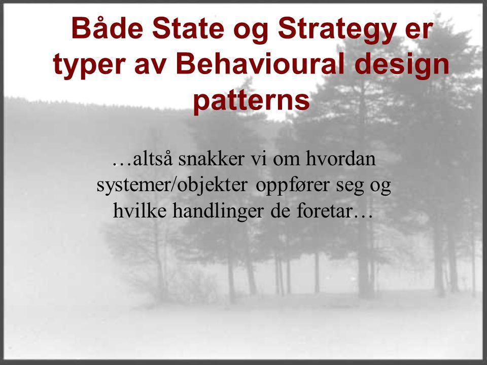 Både State og Strategy er typer av Behavioural design patterns …altså snakker vi om hvordan systemer/objekter oppfører seg og hvilke handlinger de foretar…