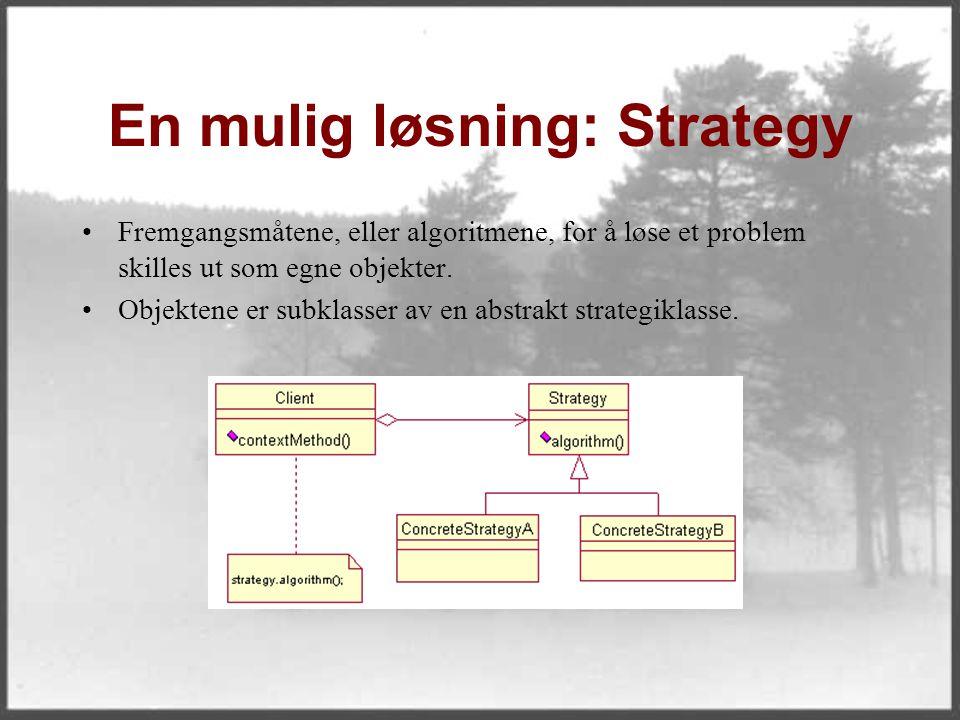 En mulig løsning: Strategy Fremgangsmåtene, eller algoritmene, for å løse et problem skilles ut som egne objekter. Objektene er subklasser av en abstr