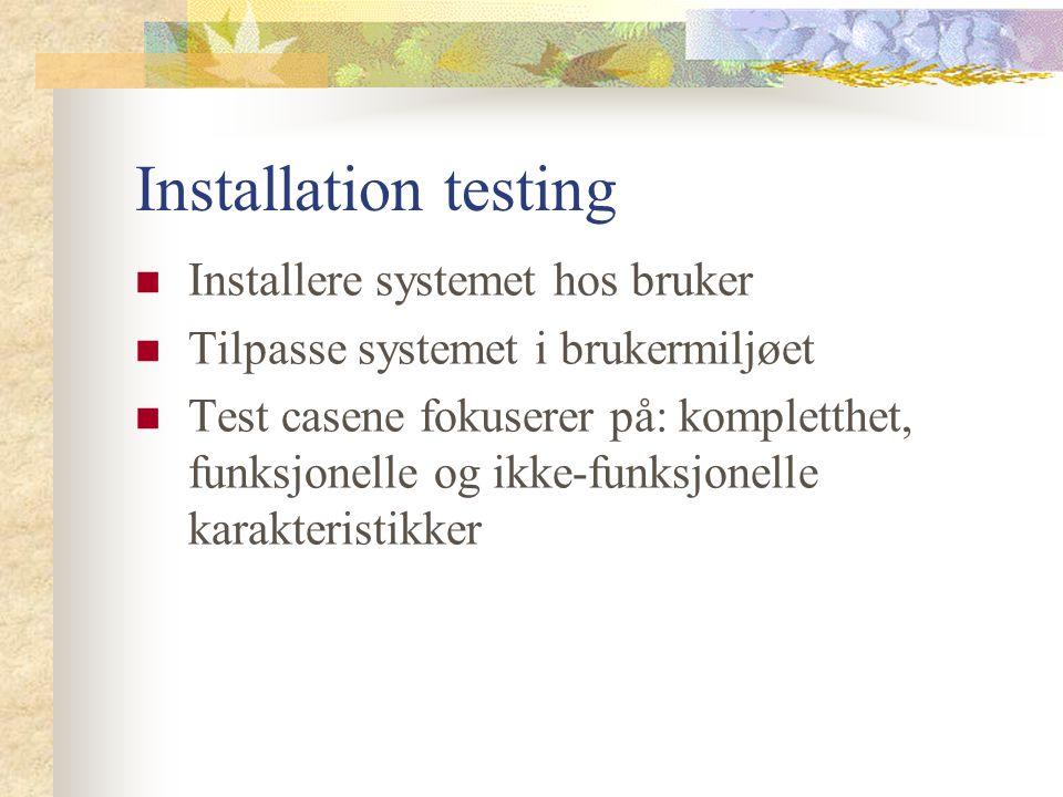 Installation testing Installere systemet hos bruker Tilpasse systemet i brukermiljøet Test casene fokuserer på: kompletthet, funksjonelle og ikke-funksjonelle karakteristikker