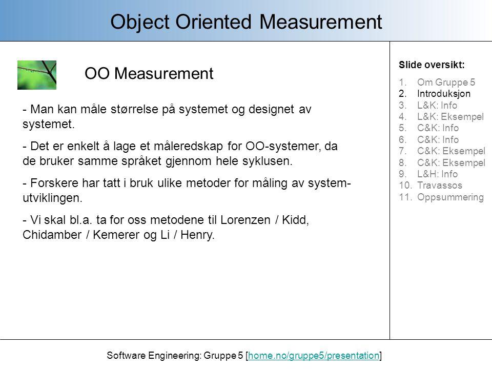 Lorenz og Kidd Object Oriented Measurement Software Engineering: Gruppe 5 [home.no/gruppe5/presentation]home.no/gruppe5/presentation - Et system for å måle OO størrelse - Definert ni hovedelementer i systemet og hvordan klasse- egenskapene påvirker produktet.