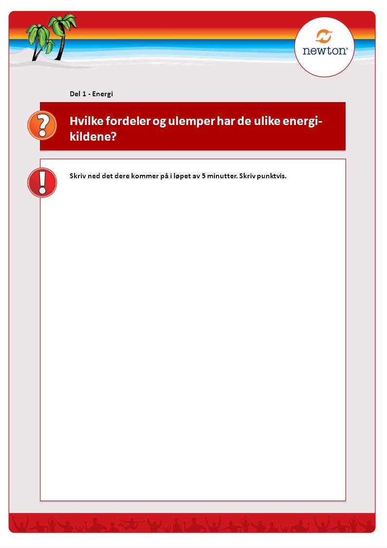 Hvilke fordeler og ulemper har de ulike energi- kildene? Del 1 - Energi Skriv ned det dere kommer på i løpet av 5 minutter. Skriv punktvis.