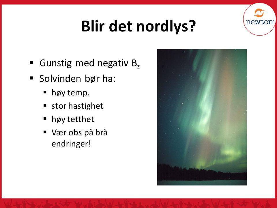 Blir det nordlys?  Gunstig med negativ B z  Solvinden bør ha:  høy temp.  stor hastighet  høy tetthet  Vær obs på brå endringer!