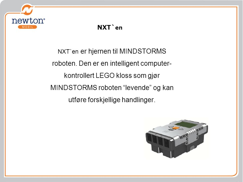 "NXT`en er hjernen til MINDSTORMS roboten. Den er en intelligent computer- kontrollert LEGO kloss som gjør MINDSTORMS roboten ""levende"" og kan utføre f"