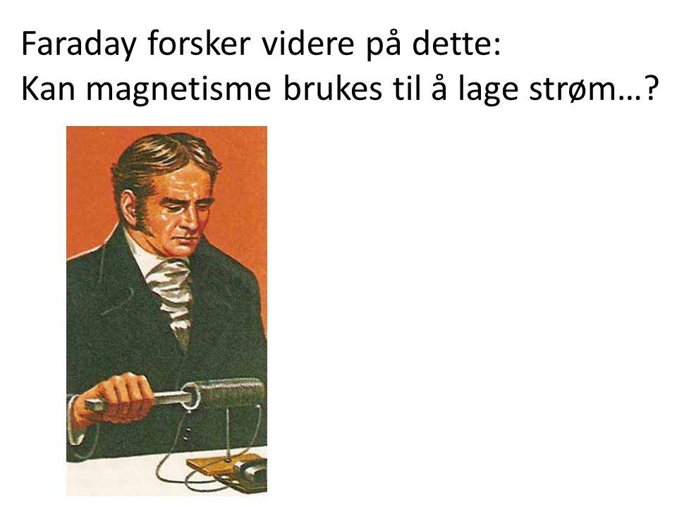 Faraday forsker videre på dette: Kan magnetisme brukes til å lage strøm…?