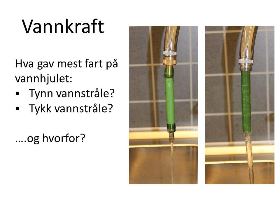 Vannkraft Hva gav mest fart på vannhjulet:  Tynn vannstråle  Tykk vannstråle ….og hvorfor