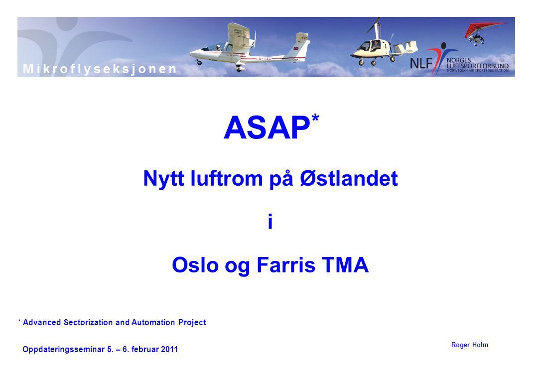 Oppdateringsseminar 5. – 6. februar 2011 Nytt luftrom på Østlandet i Oslo og Farris TMA ASAP * Roger Holm * Advanced Sectorization and Automation Proj