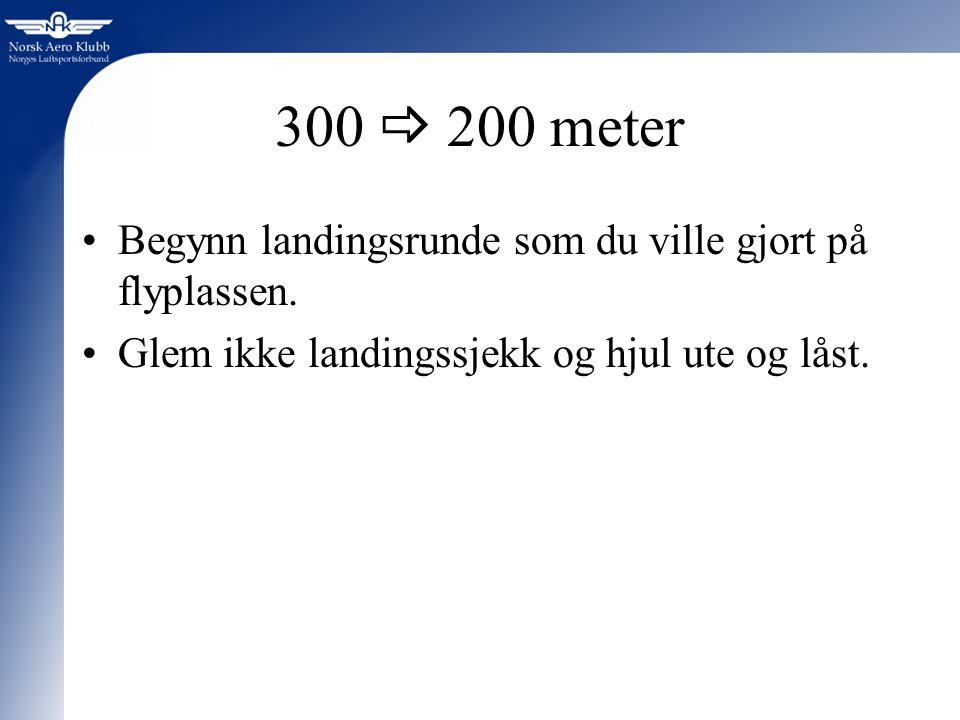 300  200 meter Begynn landingsrunde som du ville gjort på flyplassen.