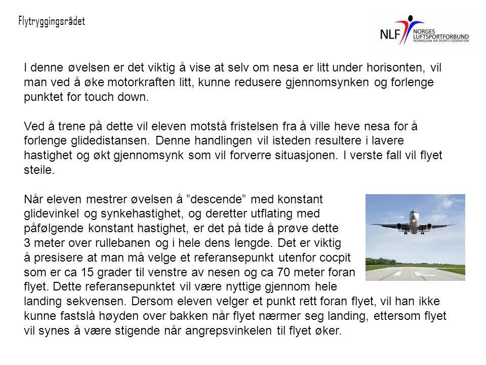 Flytryggingsrådet I denne øvelsen er det viktig å vise at selv om nesa er litt under horisonten, vil man ved å øke motorkraften litt, kunne redusere gjennomsynken og forlenge punktet for touch down.