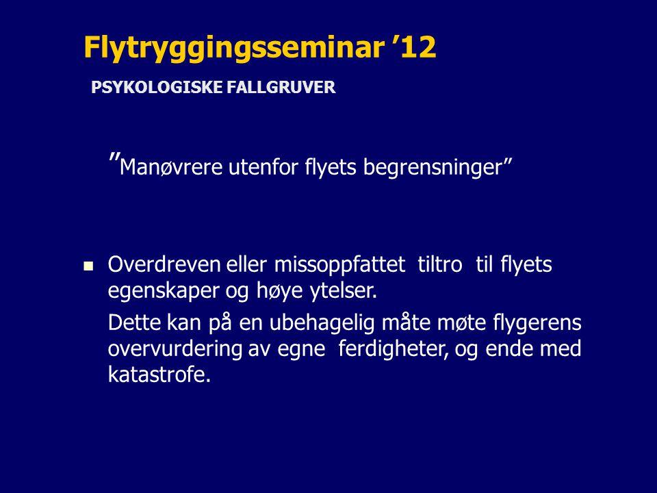 Flytryggingsseminar '12 PSYKOLOGISKE FALLGRUVER Manøvrere utenfor flyets begrensninger Overdreven eller missoppfattet tiltro til flyets egenskaper og høye ytelser.