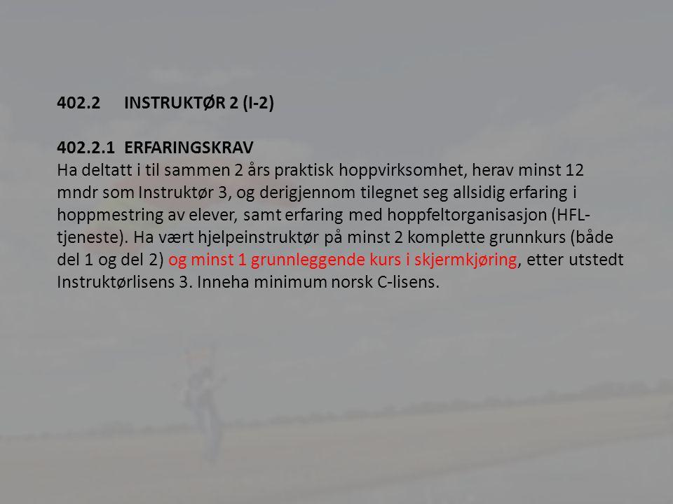 6 402.2INSTRUKTØR 2 (I-2) 402.2.1ERFARINGSKRAV Ha deltatt i til sammen 2 års praktisk hoppvirksomhet, herav minst 12 mndr som Instruktør 3, og derigjennom tilegnet seg allsidig erfaring i hoppmestring av elever, samt erfaring med hoppfeltorganisasjon (HFL- tjeneste).