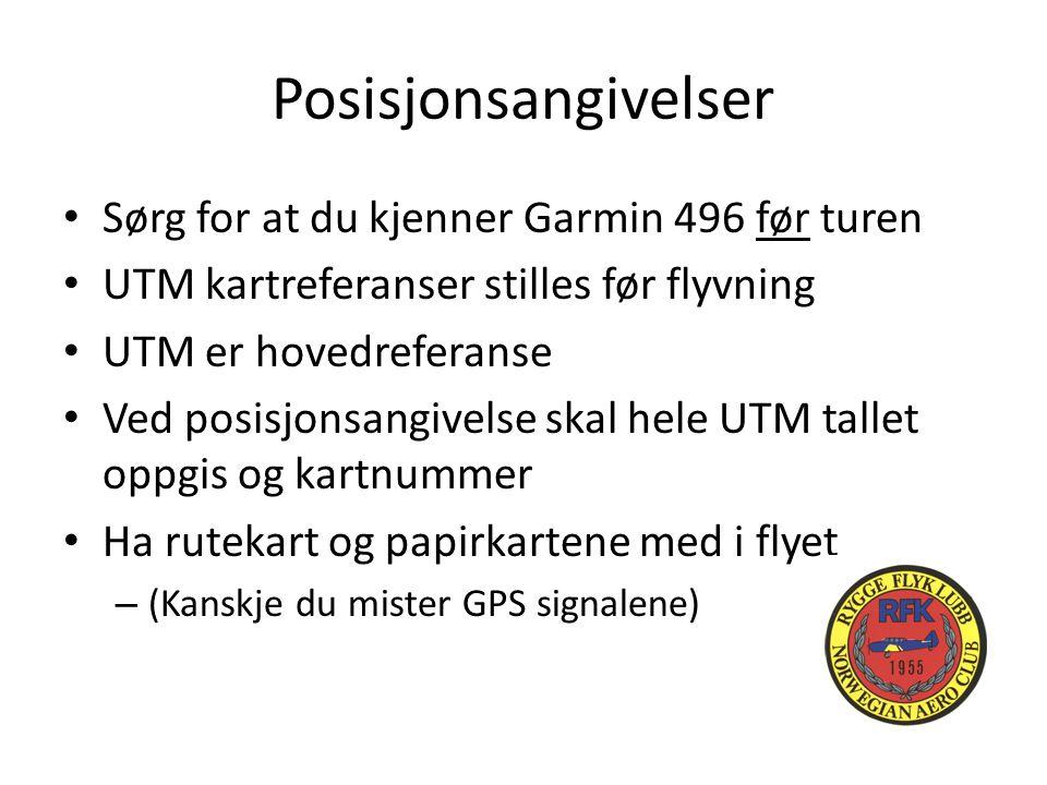 Posisjonsangivelser Sørg for at du kjenner Garmin 496 før turen UTM kartreferanser stilles før flyvning UTM er hovedreferanse Ved posisjonsangivelse skal hele UTM tallet oppgis og kartnummer Ha rutekart og papirkartene med i flyet – (Kanskje du mister GPS signalene)
