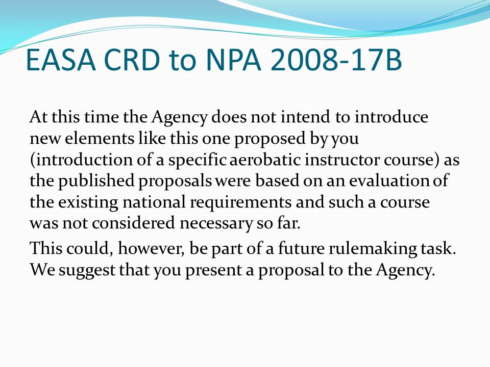 EASA CRD to NPA 2008-17B At this time the Agency does not intend to introduce new elements like this one proposed by you (introduction of a specific aerobatic instructor course) as the published proposals were based on an evaluation of the existing national requirements and such a course was not considered necessary so far.