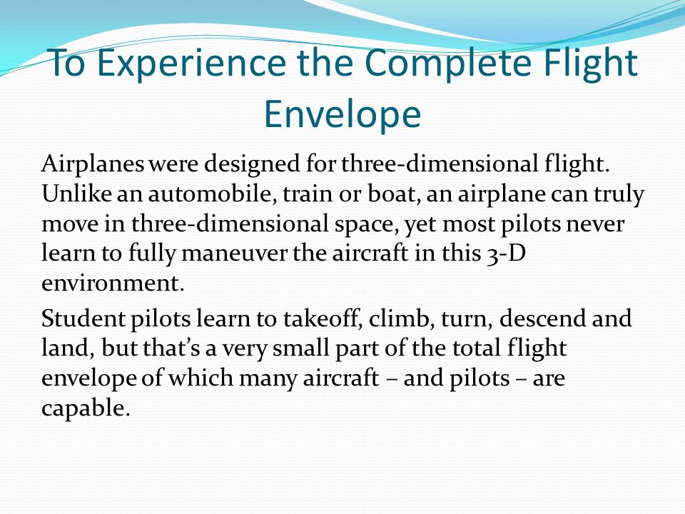To Increase Confidence and Pilot Skills Pilots who have flown aerobatics develop an instinctive awareness of attitude and the fastest way back to straight-and-level controlled flight.