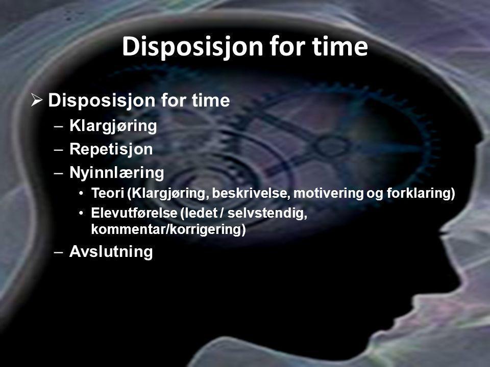 Disposisjon for time  Disposisjon for time –Klargjøring –Repetisjon –Nyinnlæring Teori (Klargjøring, beskrivelse, motivering og forklaring) Elevutfør
