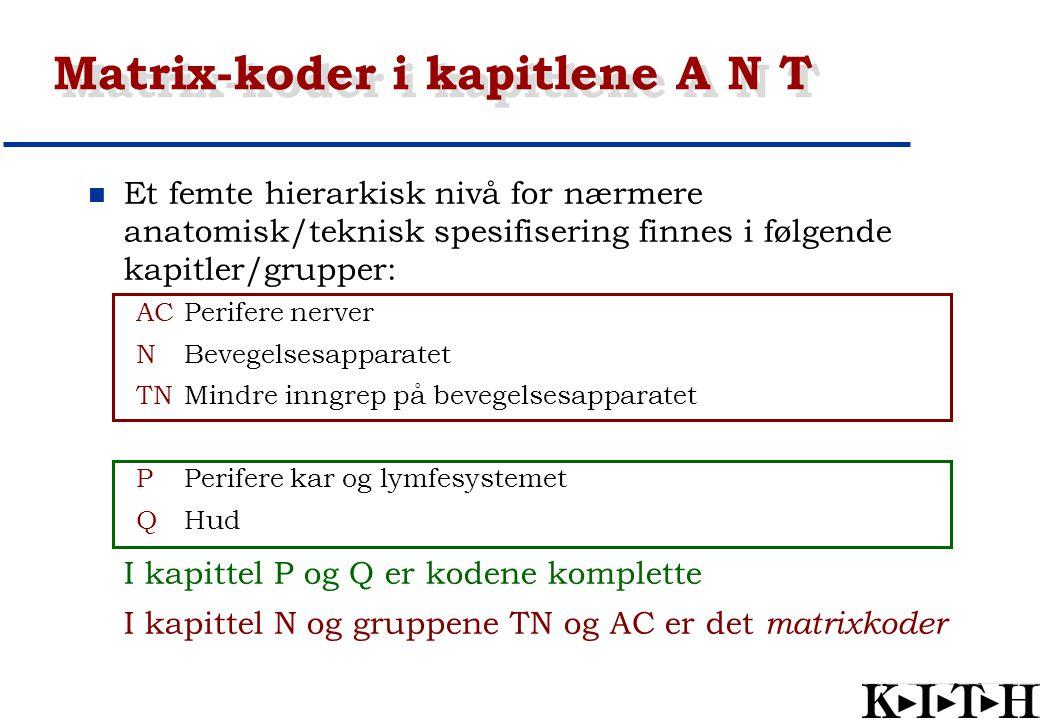 Matrix-koder i kapitlene A N T Et femte hierarkisk nivå for nærmere anatomisk/teknisk spesifisering finnes i følgende kapitler/grupper: ACPerifere ner