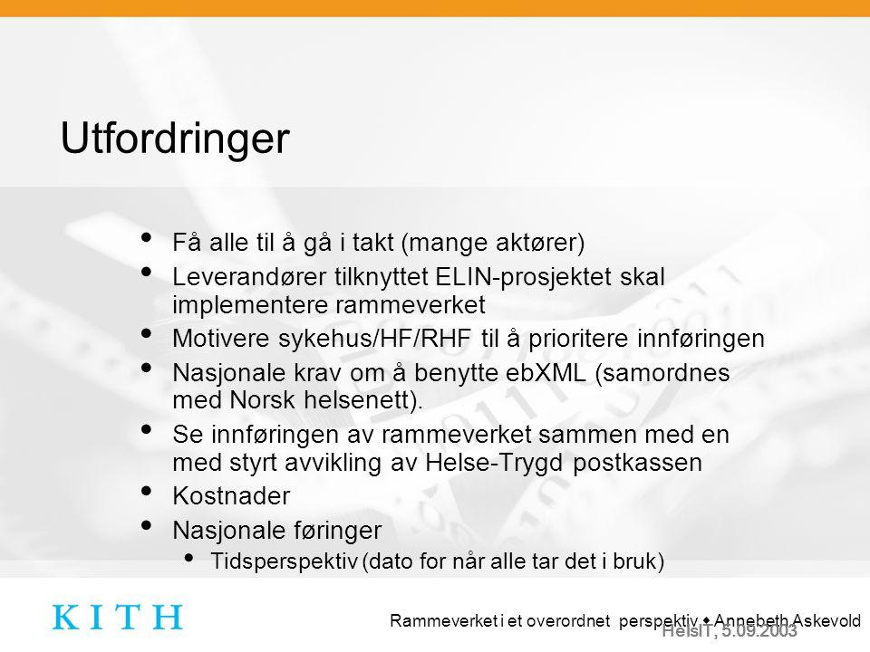 Rammeverket i et overordnet perspektiv  Annebeth Askevold HelsIT, 5.09.2003 Utfordringer Få alle til å gå i takt (mange aktører) Leverandører tilknyttet ELIN-prosjektet skal implementere rammeverket Motivere sykehus/HF/RHF til å prioritere innføringen Nasjonale krav om å benytte ebXML (samordnes med Norsk helsenett).