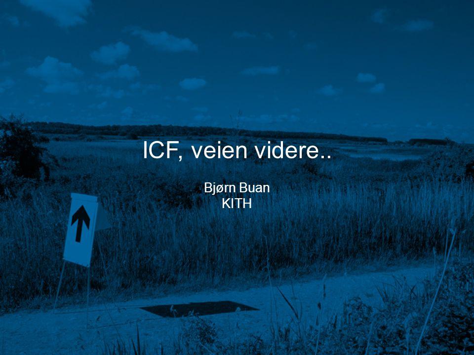 ICF lanseringskonferanse SHdir 29. januar 2004 Bjørn Buan ICF, veien videre.. Bjørn Buan KITH