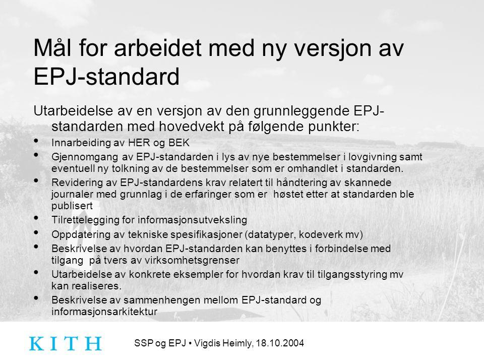SSP og EPJ Vigdis Heimly, 18.10.2004 Mål for arbeidet med ny versjon av EPJ-standard Utarbeidelse av en versjon av den grunnleggende EPJ- standarden med hovedvekt på følgende punkter: Innarbeiding av HER og BEK Gjennomgang av EPJ-standarden i lys av nye bestemmelser i lovgivning samt eventuell ny tolkning av de bestemmelser som er omhandlet i standarden.
