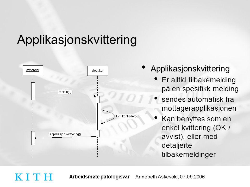 Arbeidsmøte patologisvar Annebeth Askevold, 07.09.2006 Applikasjonskvittering Er alltid tilbakemelding på en spesifikk melding sendes automatisk fra mottagerapplikasjonen Kan benyttes som en enkel kvittering (OK / avvist), eller med detaljerte tilbakemeldinger
