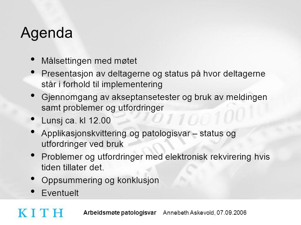 Arbeidsmøte patologisvar Annebeth Askevold, 07.09.2006 Agenda Målsettingen med møtet Presentasjon av deltagerne og status på hvor deltagerne står i forhold til implementering Gjennomgang av akseptansetester og bruk av meldingen samt problemer og utfordringer Lunsj ca.