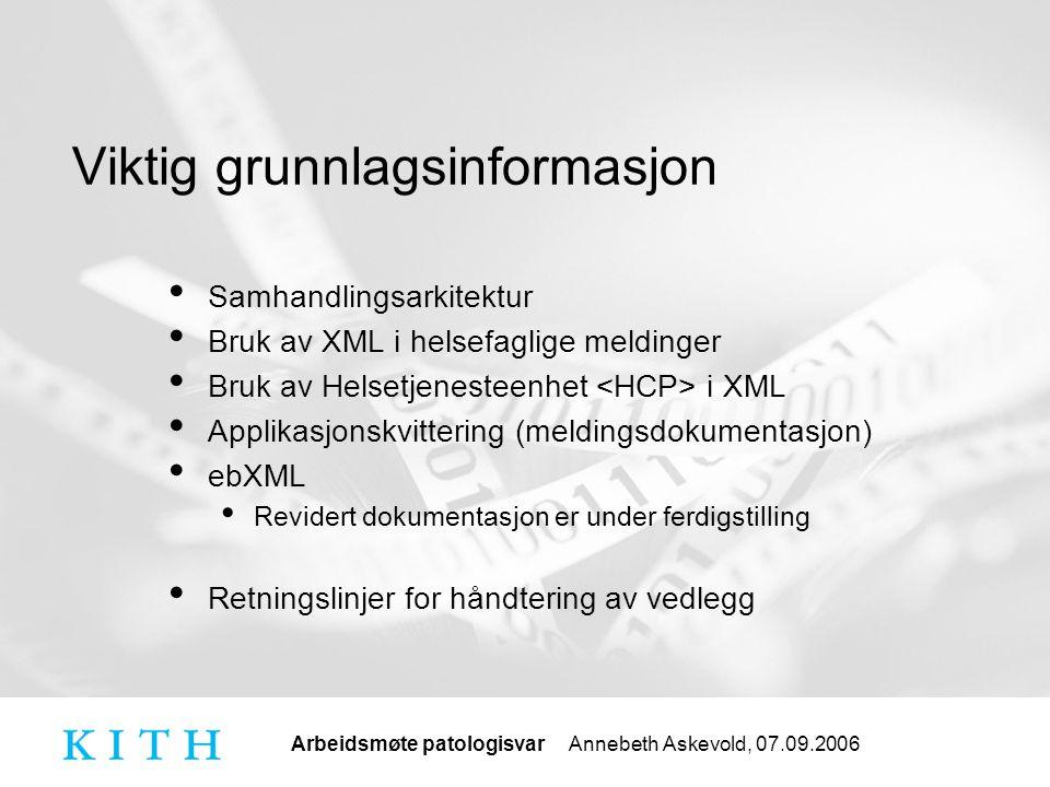 Arbeidsmøte patologisvar Annebeth Askevold, 07.09.2006 Viktig grunnlagsinformasjon Samhandlingsarkitektur Bruk av XML i helsefaglige meldinger Bruk av Helsetjenesteenhet i XML Applikasjonskvittering (meldingsdokumentasjon) ebXML Revidert dokumentasjon er under ferdigstilling Retningslinjer for håndtering av vedlegg