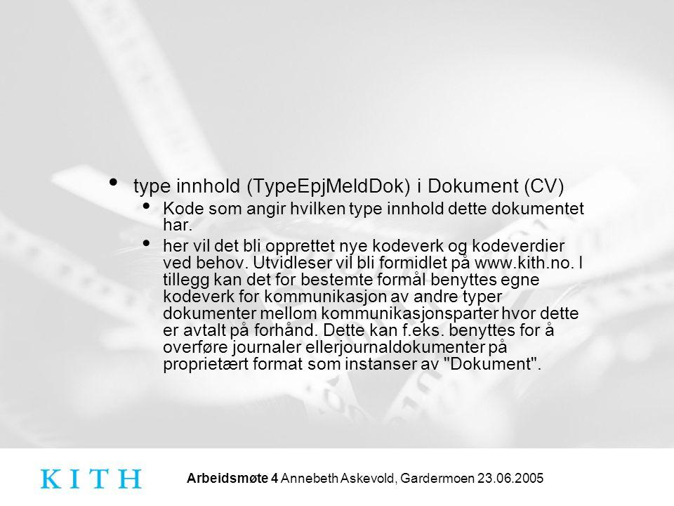 Arbeidsmøte 4 Annebeth Askevold, Gardermoen 23.06.2005 type innhold (TypeEpjMeldDok) i Dokument (CV) Kode som angir hvilken type innhold dette dokumen