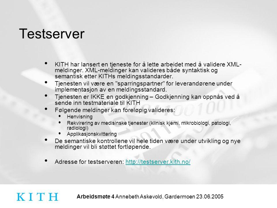 Arbeidsmøte 4 Annebeth Askevold, Gardermoen 23.06.2005 Testserver KITH har lansert en tjeneste for å lette arbeidet med å validere XML- meldinger. XML