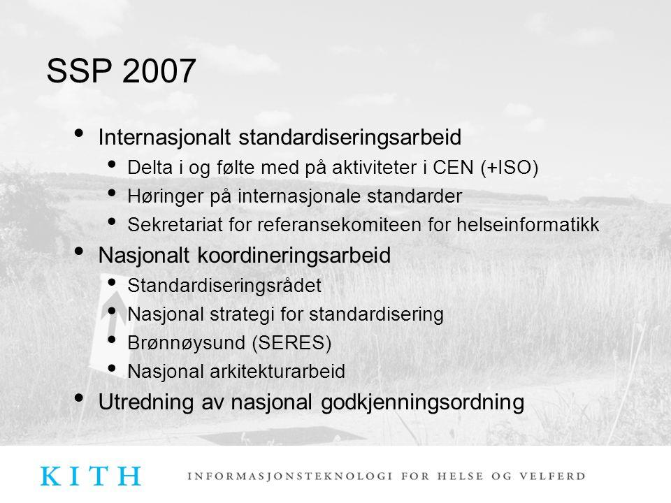 SSP 2007 Internasjonalt standardiseringsarbeid Delta i og følte med på aktiviteter i CEN (+ISO) Høringer på internasjonale standarder Sekretariat for referansekomiteen for helseinformatikk Nasjonalt koordineringsarbeid Standardiseringsrådet Nasjonal strategi for standardisering Brønnøysund (SERES) Nasjonal arkitekturarbeid Utredning av nasjonal godkjenningsordning