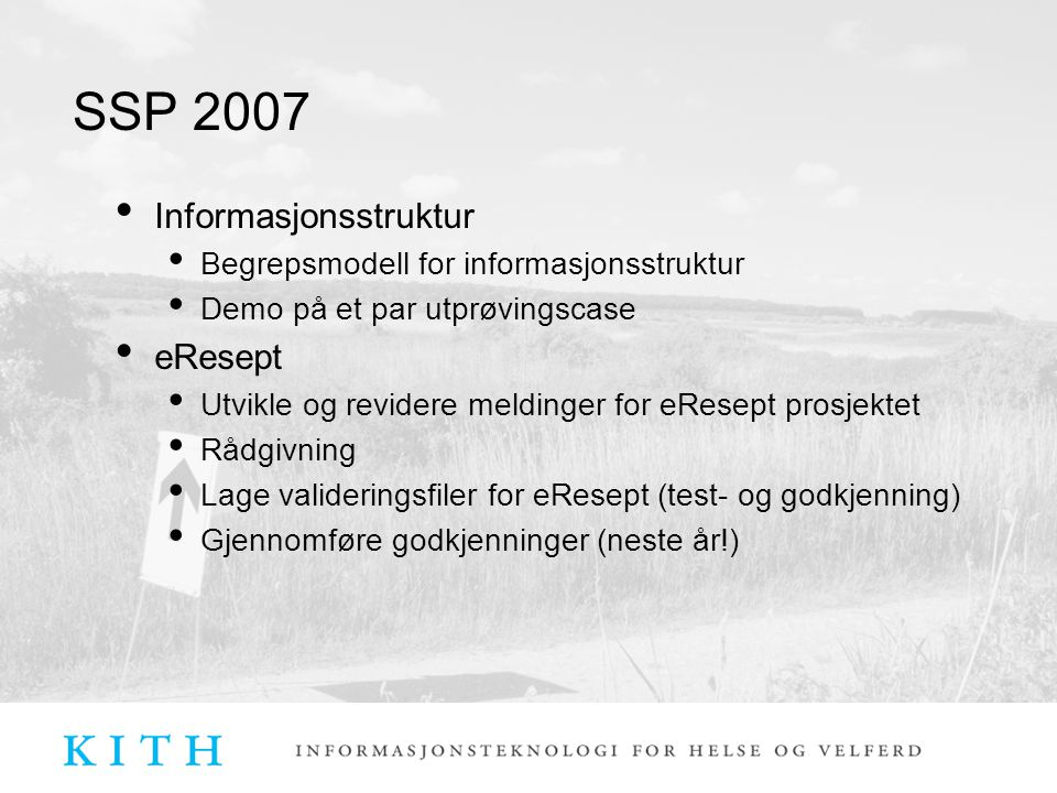 SSP 2007 Informasjonsstruktur Begrepsmodell for informasjonsstruktur Demo på et par utprøvingscase eResept Utvikle og revidere meldinger for eResept prosjektet Rådgivning Lage valideringsfiler for eResept (test- og godkjenning) Gjennomføre godkjenninger (neste år!)