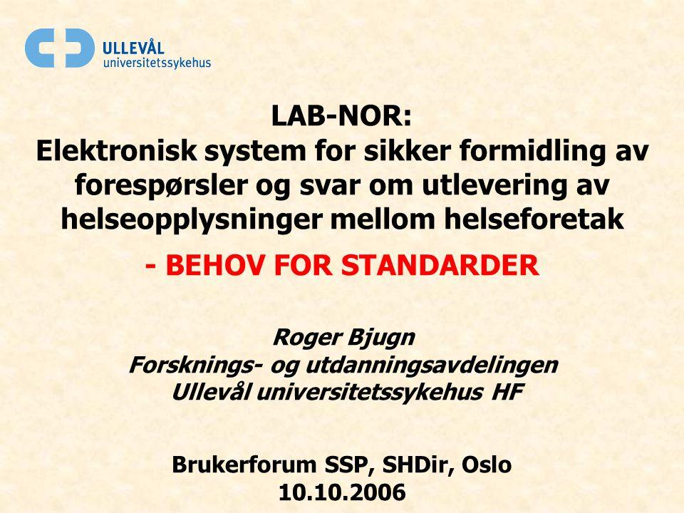 LAB-NOR: Elektronisk system for sikker formidling av forespørsler og svar om utlevering av helseopplysninger mellom helseforetak - BEHOV FOR STANDARDER Roger Bjugn Forsknings- og utdanningsavdelingen Ullevål universitetssykehus HF Brukerforum SSP, SHDir, Oslo 10.10.2006