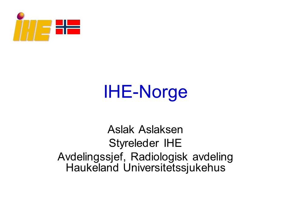 IHE-Norge Aslak Aslaksen Styreleder IHE Avdelingssjef, Radiologisk avdeling Haukeland Universitetssjukehus