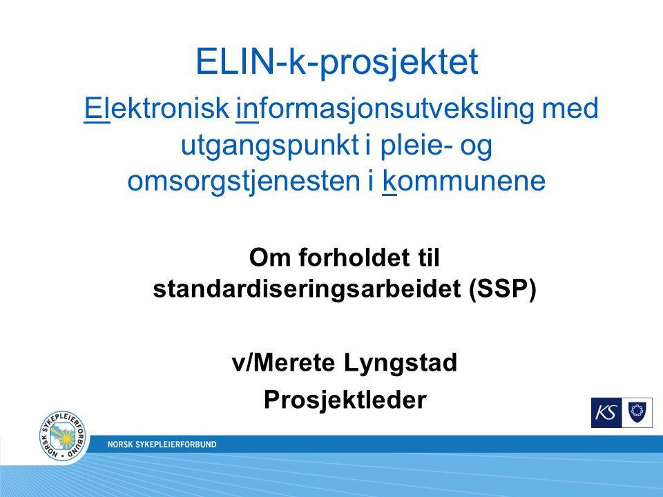 ELIN-k-prosjektet Elektronisk informasjonsutveksling med utgangspunkt i pleie- og omsorgstjenesten i kommunene Om forholdet til standardiseringsarbeidet (SSP) v/Merete Lyngstad Prosjektleder