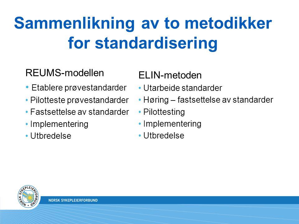 Sammenlikning av to metodikker for standardisering REUMS-modellen Etablere prøvestandarder Pilotteste prøvestandarder Fastsettelse av standarder Implementering Utbredelse ELIN-metoden Utarbeide standarder Høring – fastsettelse av standarder Pilottesting Implementering Utbredelse