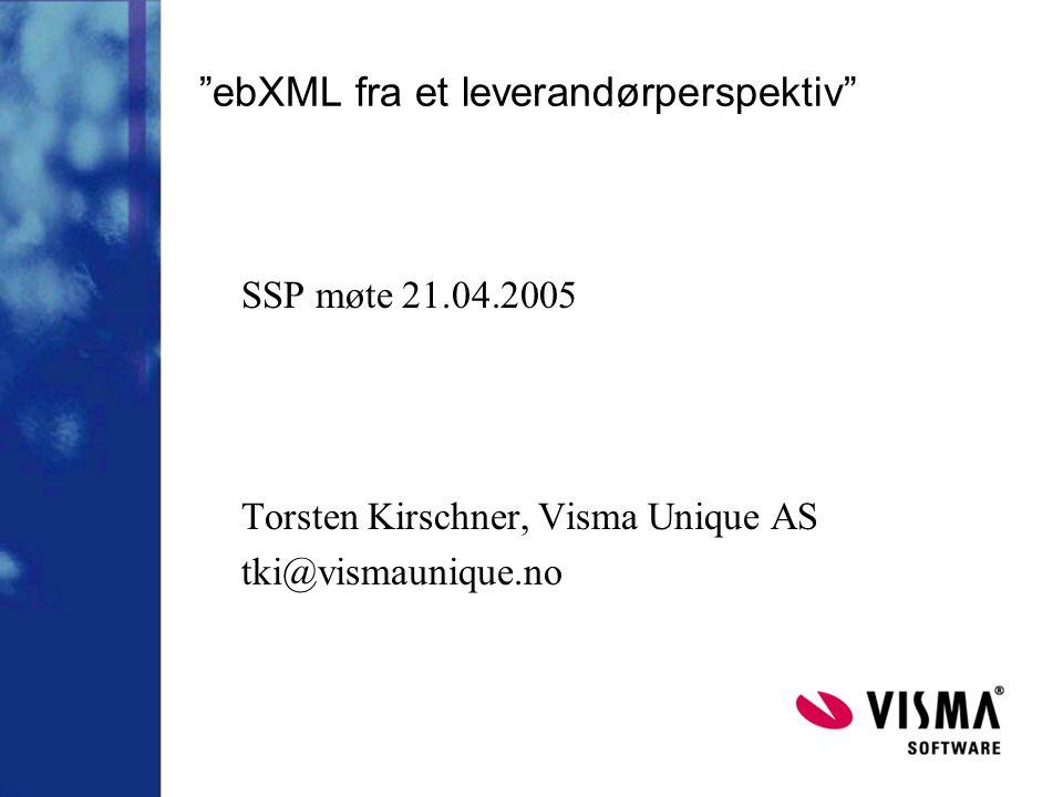 ebXML fra et leverandørperspektiv SSP møte 21.04.2005 Torsten Kirschner, Visma Unique AS tki@vismaunique.no
