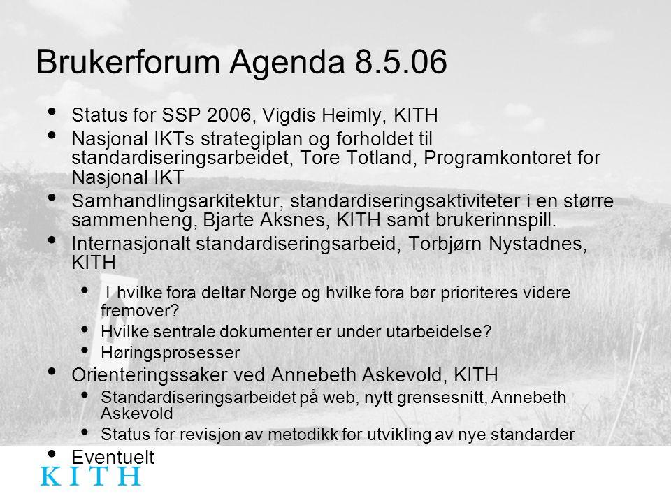 Brukerforum Agenda 8.5.06 Status for SSP 2006, Vigdis Heimly, KITH Nasjonal IKTs strategiplan og forholdet til standardiseringsarbeidet, Tore Totland, Programkontoret for Nasjonal IKT Samhandlingsarkitektur, standardiseringsaktiviteter i en større sammenheng, Bjarte Aksnes, KITH samt brukerinnspill.
