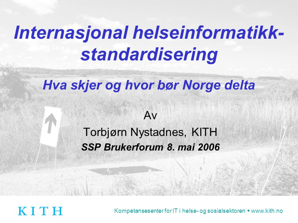 Kompetansesenter for IT i helse- og sosialsektoren  www.kith.no Internasjonal helseinformatikk- standardisering Hva skjer og hvor bør Norge delta Av Torbjørn Nystadnes, KITH SSP Brukerforum 8.