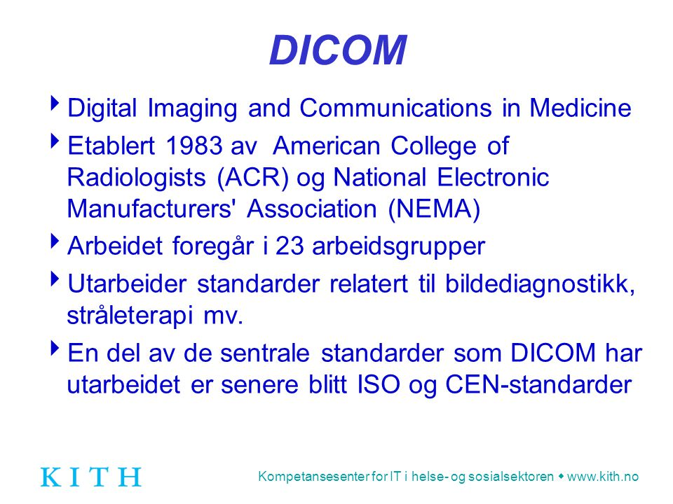 Kompetansesenter for IT i helse- og sosialsektoren  www.kith.no DICOM  Digital Imaging and Communications in Medicine  Etablert 1983 av American Co
