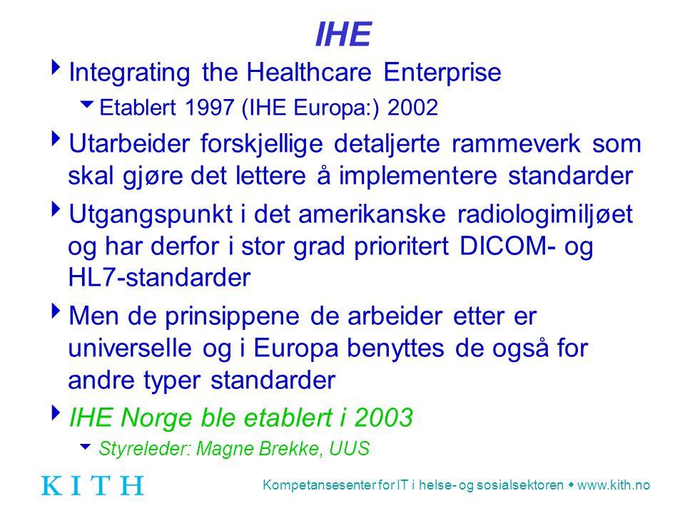 Kompetansesenter for IT i helse- og sosialsektoren  www.kith.no IHE  Integrating the Healthcare Enterprise  Etablert 1997 (IHE Europa:) 2002  Utarbeider forskjellige detaljerte rammeverk som skal gjøre det lettere å implementere standarder  Utgangspunkt i det amerikanske radiologimiljøet og har derfor i stor grad prioritert DICOM- og HL7-standarder  Men de prinsippene de arbeider etter er universelle og i Europa benyttes de også for andre typer standarder  IHE Norge ble etablert i 2003  Styreleder: Magne Brekke, UUS