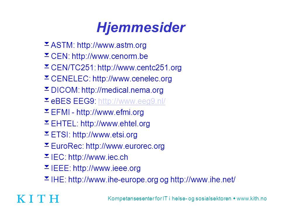 Kompetansesenter for IT i helse- og sosialsektoren  www.kith.no Hjemmesider  ASTM: http://www.astm.org  CEN: http://www.cenorm.be  CEN/TC251: http://www.centc251.org  CENELEC: http://www.cenelec.org  DICOM: http://medical.nema.org  eBES EEG9: http://www.eeg9.nl/http://www.eeg9.nl/  EFMI - http://www.efmi.org  EHTEL: http://www.ehtel.org  ETSI: http://www.etsi.org  EuroRec: http://www.eurorec.org  IEC: http://www.iec.ch  IEEE: http://www.ieee.org  IHE: http://www.ihe-europe.org og http://www.ihe.net/