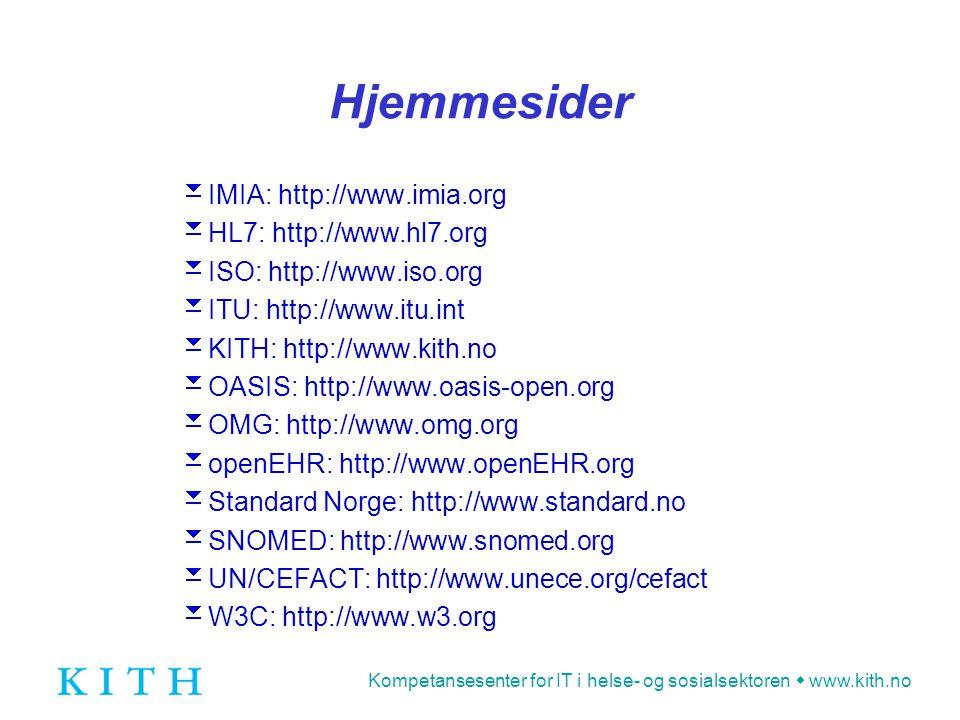 Kompetansesenter for IT i helse- og sosialsektoren  www.kith.no Hjemmesider  IMIA: http://www.imia.org  HL7: http://www.hl7.org  ISO: http://www.iso.org  ITU: http://www.itu.int  KITH: http://www.kith.no  OASIS: http://www.oasis-open.org  OMG: http://www.omg.org  openEHR: http://www.openEHR.org  Standard Norge: http://www.standard.no  SNOMED: http://www.snomed.org  UN/CEFACT: http://www.unece.org/cefact  W3C: http://www.w3.org