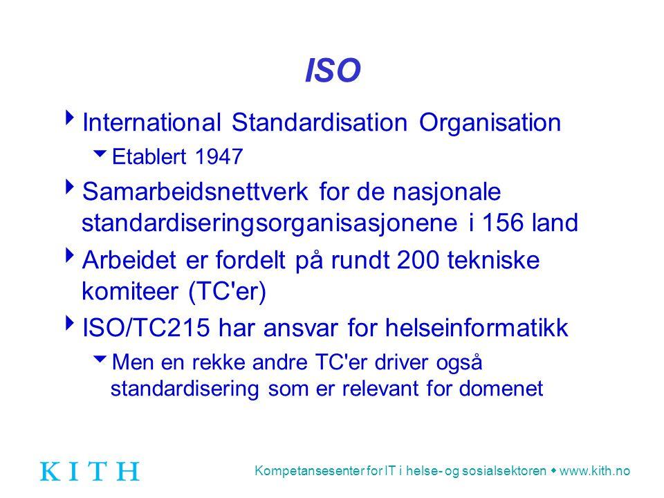 Kompetansesenter for IT i helse- og sosialsektoren  www.kith.no ISO  International Standardisation Organisation  Etablert 1947  Samarbeidsnettverk for de nasjonale standardiseringsorganisasjonene i 156 land  Arbeidet er fordelt på rundt 200 tekniske komiteer (TC er)  ISO/TC215 har ansvar for helseinformatikk  Men en rekke andre TC er driver også standardisering som er relevant for domenet